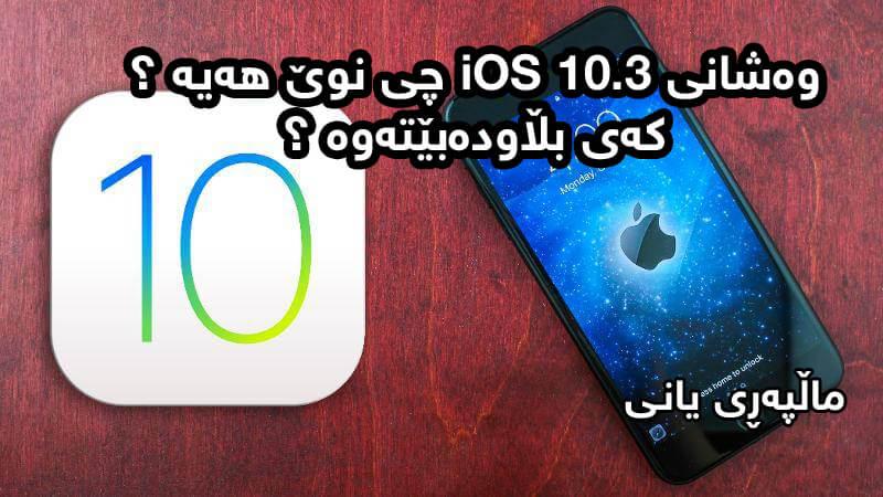 وهشانی iOS 10.3 چی نوێ ههیه؟ كهی بڵاودهبێتهوه؟