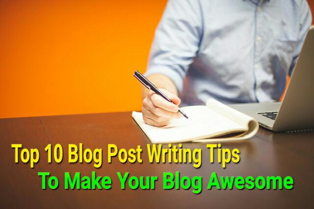 Top 10 Blog Post Writing Tips To Make Your Blog Awesome