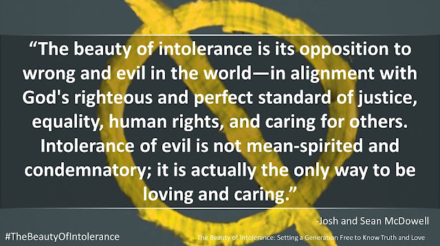 "Quote from ""The Beauty of Intolerance: Setting A Generation Free to Know Truth and Love"" by Josh McDowell and Sean McDowell: ""The beauty of intolerance is its opposition to wrong and evil in the world—in alignment with God's righteous and perfect standard of justice, equality, human rights, and caring for others. Intolerance of evil is not mean-spirited and condemnatory; it is actually the only way to be loving and caring."" #TheBeautyofIntolerance #Culture #Truth #Love #Politics #Christianity #Bible"
