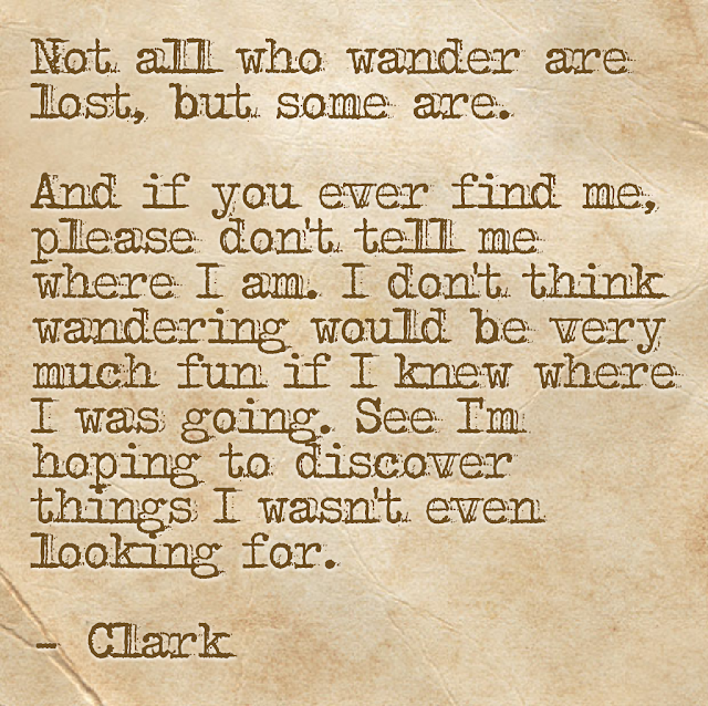 Not all who wader are lost, but some are. And if you ever find me, please don´t tell me where I am. I don´t think wandering would be very much fun if I knew where I was going. See I´m hoping to discover things I wasn´t even looking for. - Clark