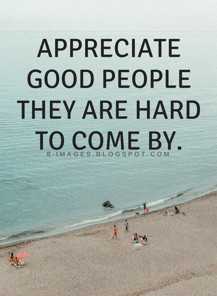 Appreciate good people they are hard to come by | Quotes   Quotes