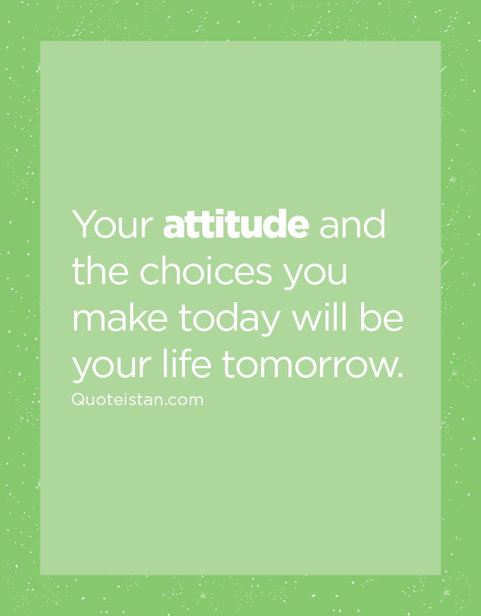 Your attitude and the choices you make today will be your life tomorrow.