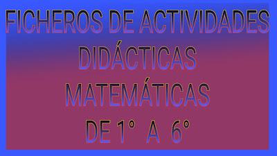 FICHEROS DE ACTIVIDADES DIDÁCTICAS DE MATEMÁTICAS DE 1° A 6° DE PRIMARIA