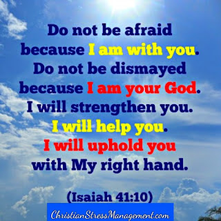 Do not fear because I am with you. Do not be dismayed because I am your God. I will strengthen you. Yes I will help you and I will uphold you with My righteous right hand. (Isaiah 41:10)