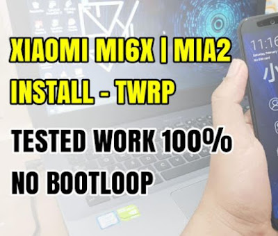 Instal TWRP Xiaomi Mi6x and Mia2 No Bootloop 2018 [Latest]