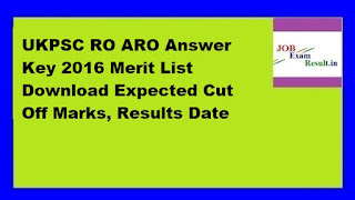 UKPSC RO ARO Answer Key 2016 Merit List Download Expected Cut Off Marks, Results Date