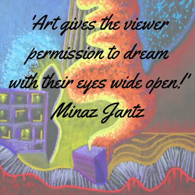 'Art gives the viewer permission to dream with their eyes wide open.' Minaz Jantz