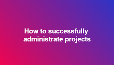 How to successfully administrate projects