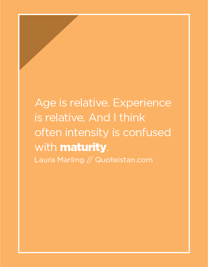 Age is relative. Experience is relative. And I think often intensity is confused with maturity.