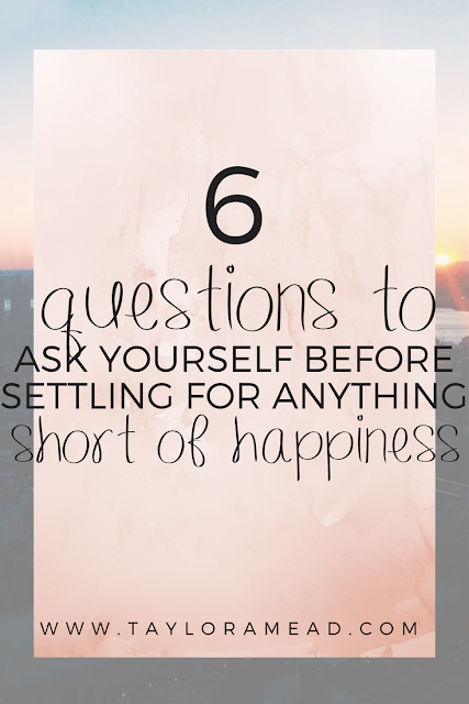 6 Questions You Should Ask Yourself Before Settling For Anything Short of Happiness - Taylor A Mead