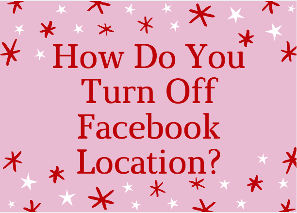 How do you turn off Facebook Location  AppsNg