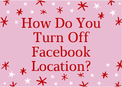 How do you turn off Facebook Location?