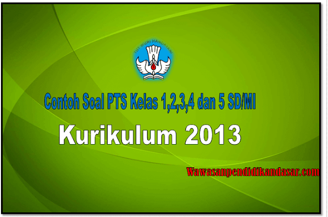 Download Download Soal PTS Kelas 1,2,3,4 dan 5 SD/MI Semester 2 Kurikulum 2013