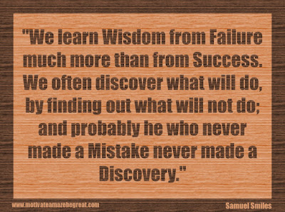 "Quotes About Success And Failure How To Fail Your Way To Success: ""We learn wisdom from failure much more than from success. We often discover what will do, by finding out what will not do; and probably he who never made a mistake never made a discovery."" - Samuel Smiles"