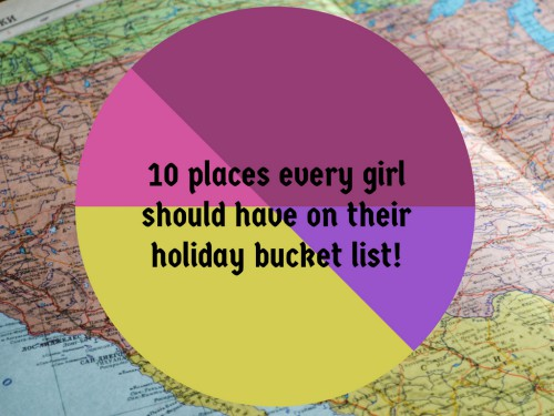 10 places every girl should have on their holiday bucket list