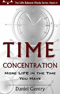 Time Concentration: More LIFE in the Time You Have (The Life Balance Hacks Series Book 1)