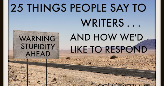 Stupid Things People Say to Writers (and how we'd like to respond)