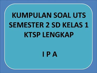 Kumpulan Soal  IPA UTS Semester 2 Kelas 1 SD KTSP |Download Lengkap