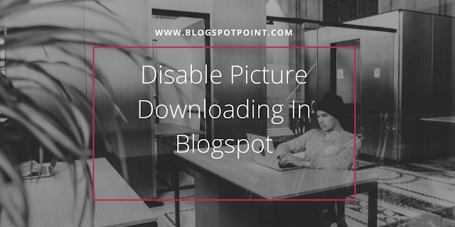 How To Disable Picture Downloading In Blogspot