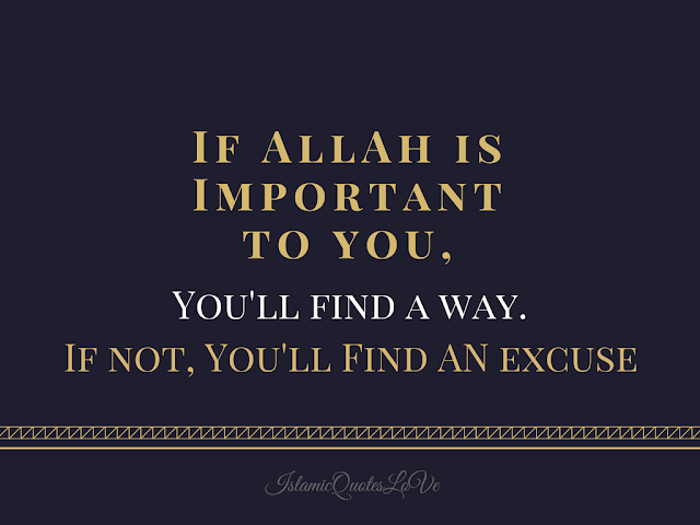 If ALLAH is important to you, you'll find a way. If not, you'll find an excuse.