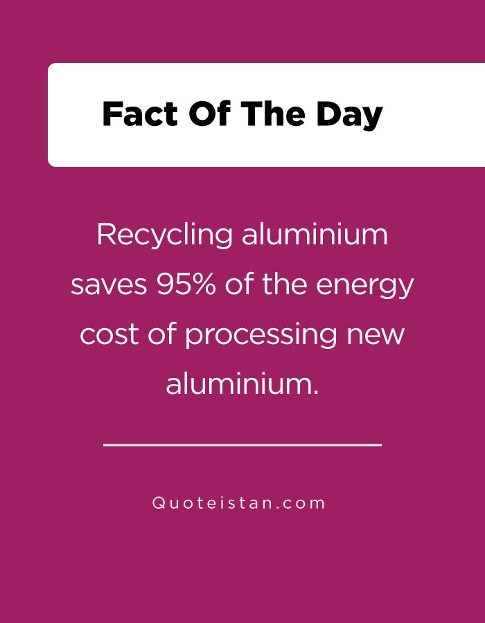 Recycling aluminium saves 95% of the energy cost of processing new aluminium.