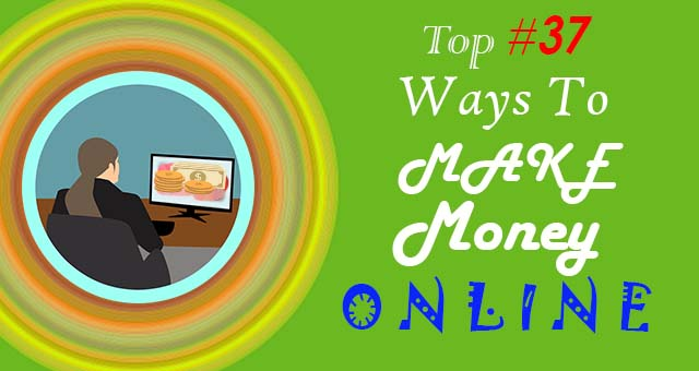 Top 37 (Cool-n-Easy) Ways to Make Money Online (2019)