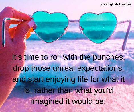 roll with the punches, to drop those unreal expectations and start enjoying life for what it is, rather than what you'd imagined it would be. #quote