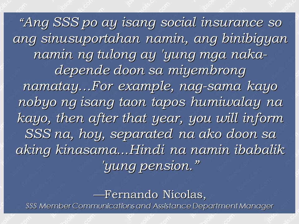 "For the widow of SSS members who are entitled for death benefit, you might be disqualified to enjoy it if you are going to remarry or proven to have a new relationship.   A woman in Negros Occidental was surprised to find out she was no longer eligible to receive her late husband's death benefits from the Social Security System (SSS) after she started seeing someone else, GMA News' Mike Enriquez reported on Tuesday for ""24 Oras.""  Teresita Cahulao, a mother of seven, was widowed in 1990 when her husband Eduardo died of a stroke. She had been receiving P4,000 in monthly death benefits from the SSS since 1992, which helped with their family's finances.  Cahulao stopped receiving her husband's pension in 2006.  When she applied for her SSS pensioners' ID, she was told she could no longer receive the assistance since she was in a relationship with another partner.   Cahulao also argued she and her partner were not married. Sponsored Links    For their part, the SSS cited Office Order No. 2010-013 which states that a ""surviving spouse"" who re-marries or who enters into a ""live-in"" relationship with another person is disqualified from receiving the monthly death benefit. The SSS denied Cahulao's allegation that she was made to sign a blank sheet of paper.  The SSS also noted they have conducted an investigation into Cahulao's status stemming from a complaint from the relatives of the deceased. Source: GMA News   Advertisement Read More:       ©2017 THOUGHTSKOTO"
