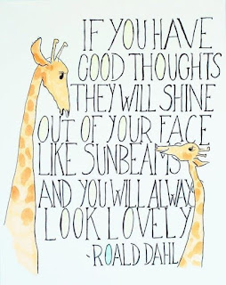 If you have good thoughts they will shine out of your face like sunbeams and you will always look lovely. Roald Dahl