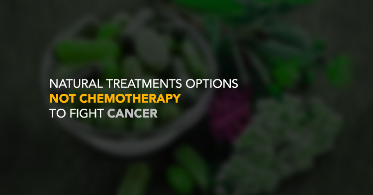 Natural Treatments Options NOT Chemotherapy to fight Cancer