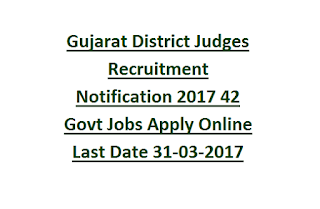 Gujarat District Judges Recruitment Notification 2017 42 Govt Jobs Apply Online Last Date 31-03-2017