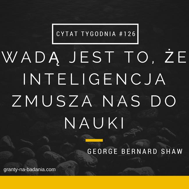 """""""Wadą jest to, że inteligencja zmusza nas do nauk"""" George Bernard Shaw"""