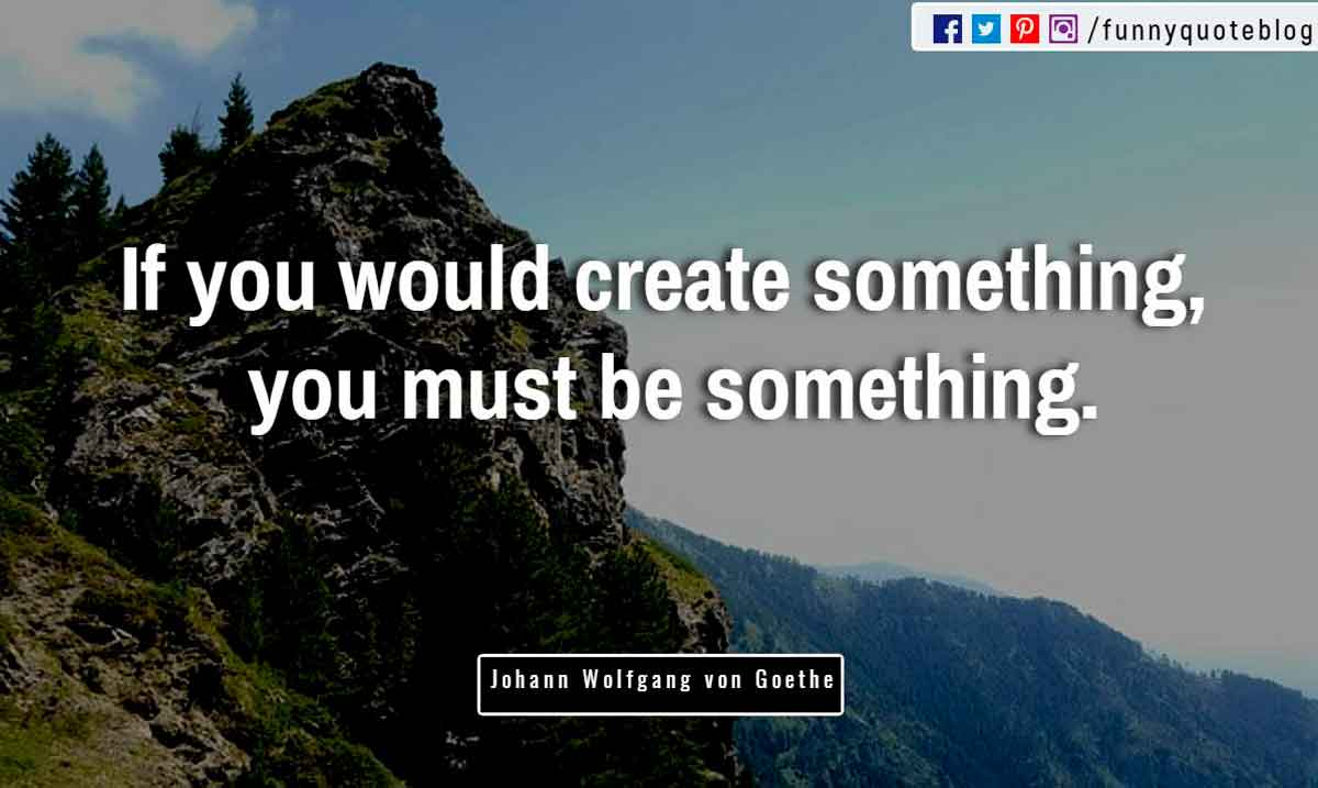 """If you would create something, you must be something."" ― Johann Wolfgang von Goethe Quote"