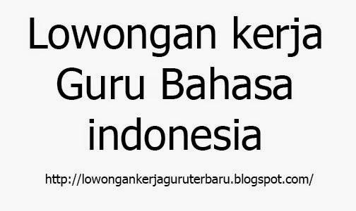 Info Lowongan Kerja Guru Bahasa Indonesia Terbaru 2017