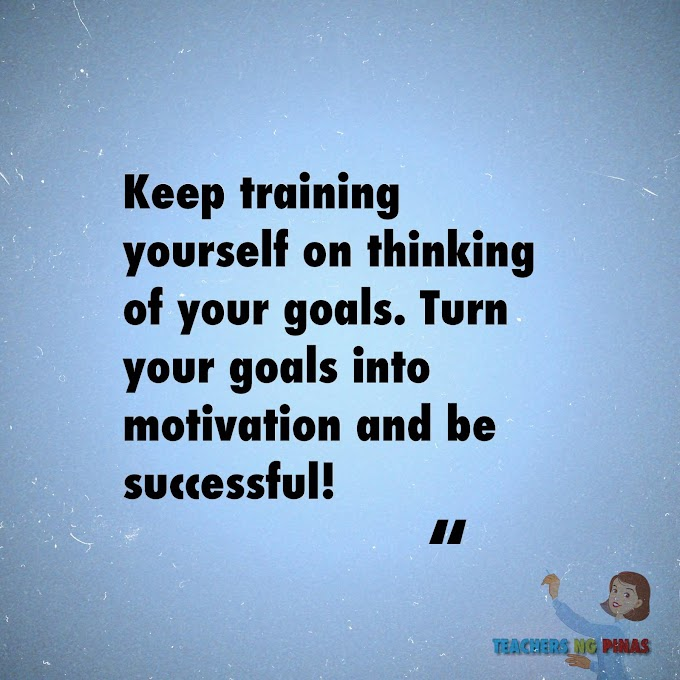 KEEP TRAINING YOURSELF ON THINKING OF YOUR GOALS. TURN YOUR GOALS INTO MOTIVATION AND BE SUCCESSFUL!
