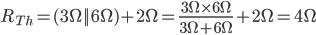 R_ {Th} = {3 \ Omega || 6 \ Omega) +2 \ Omega = \ frac {3 \ Omega \ times 6 \ Omega} {3 \ Omega + 6 \ Omega} +2 \ Omega = 4 \ Omega