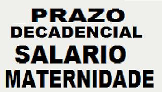 PRESCRIÇÃO E DECADÊNCIA. PRAZO NONAGESIMAL, SALARIO MATERNIDADE