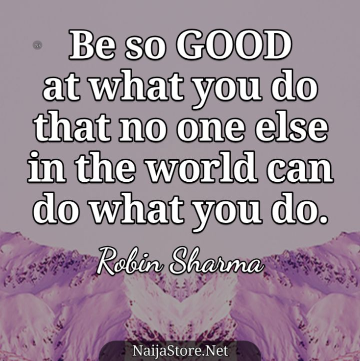Robin Sharma's Quote: Be so GOOD at what you do that no one else in the world can do what you do - Motivational Quotes