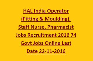 HAL India Operator (Fitting & Moulding), Staff Nurse, Pharmacist Jobs Recruitment 2016 74 Govt Jobs Online Last Date 22-11-2016