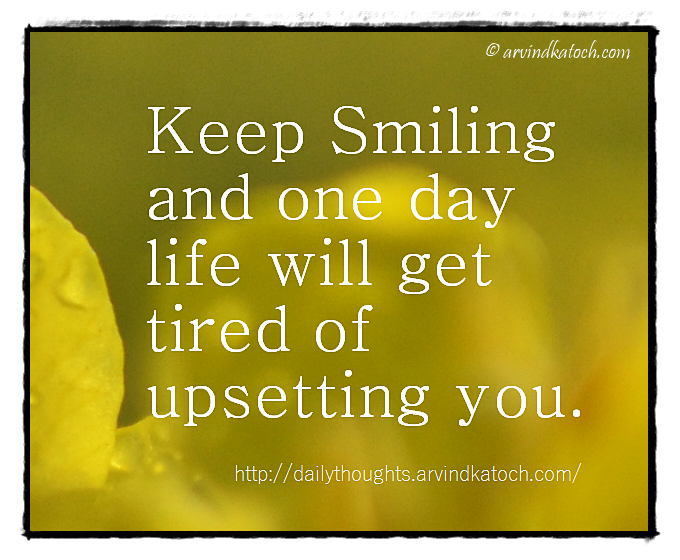 Daily Thought Keep Smiling And One Day Life Will Get Tired Of