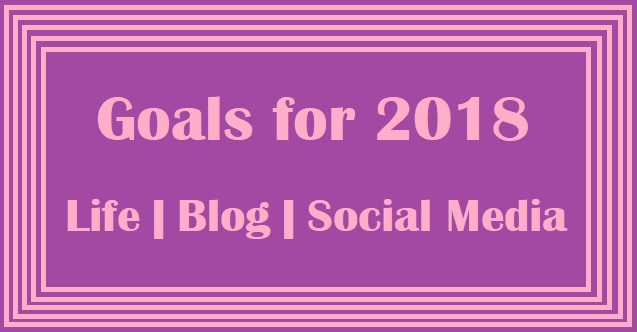 Goals for 2018 - Life goals | Social Media goals | Blog goals