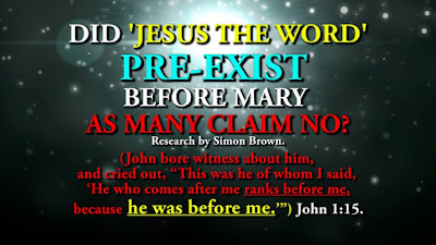 DID JESUS THE WORD PRE-EXIST BEFORE MARY AS MANY CLAIM NO? Research by Simon Brown.