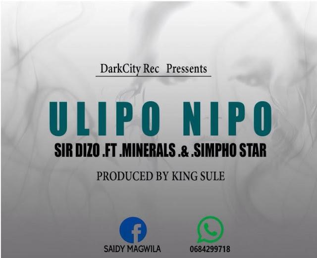 Sir Dizzo Ft Mineralz & Simpho Star - Ulipo Nipo