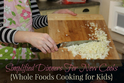 Simplified Dinners for New Cooks {Whole Foods Cooking for Kids}