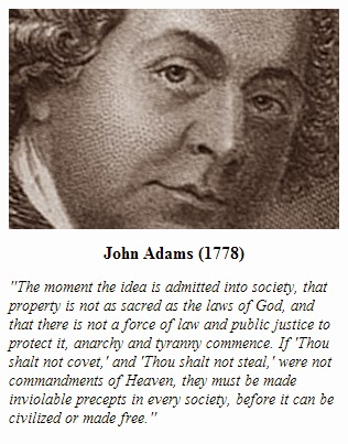 "John Adams (1778) - On the sacredness of American property rights - ""The moment the idea is admitted into society, that property is not as sacred as the laws of God, and that there is not a force of law and public justice to protect it, anarchy and tyranny commence. If 'Thou shalt not covet,' and 'Thou shalt not steal,' were not commandments of Heaven, they must be made inviolable precepts in every society, before it can be civilized or made free."" John Adams (1778)"""