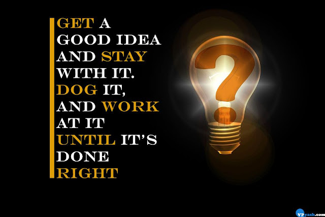 Get a good idea and stay with it. Dog it, and work at it until it's done right Walt Disney