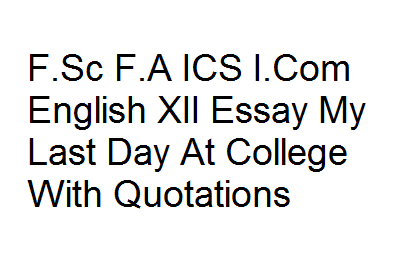 Fsc Fa Ics Icom English Xii Essay My Last Day At College With  Fsc Fa Ics Icom English Xii Essay My Last Day At College With Quotations