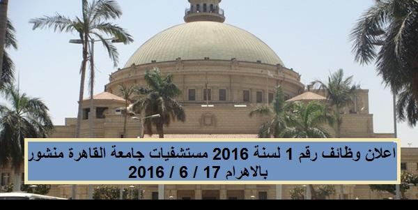 اعلان وظائف رقم 1 لسنة 2016 مستشفيات جامعة القاهرة منشور بالاهرام 17 / 6 / 2016