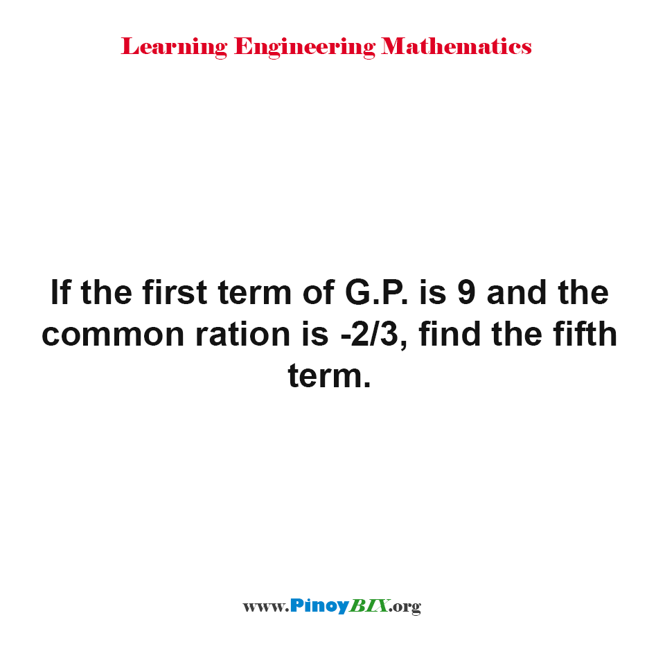 If the first term of G.P. is 9 and the common ratio is -2/3, find the fifth term.