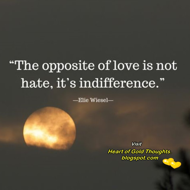 * The opposite of love...